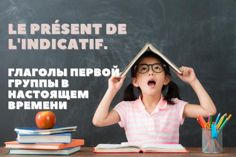 Le présent de l'indicatif. Правила образования настоящего времени во французском языке. Глаголы первой группы. Часть 1