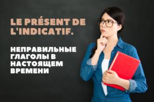 Неправильные глаголы в настоящем времени во французском языке. Le présent de l'indicatif. Часть 3. Глаголы третьей группы.